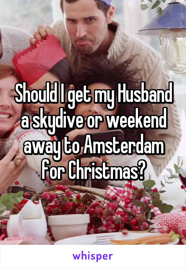 Should I get my Husband a skydive or weekend away to Amsterdam for Christmas?