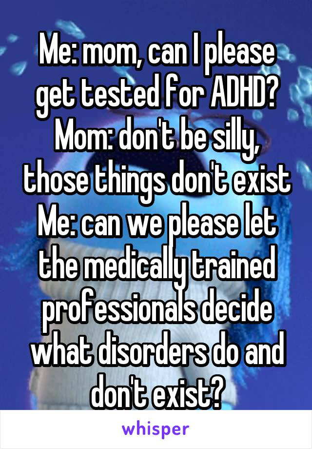 Me: mom, can I please get tested for ADHD? Mom: don't be silly, those things don't exist Me: can we please let the medically trained professionals decide what disorders do and don't exist?