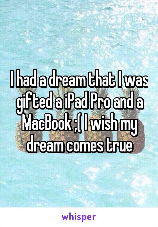 I had a dream that I was gifted a iPad Pro and a MacBook ;( I wish my dream comes true