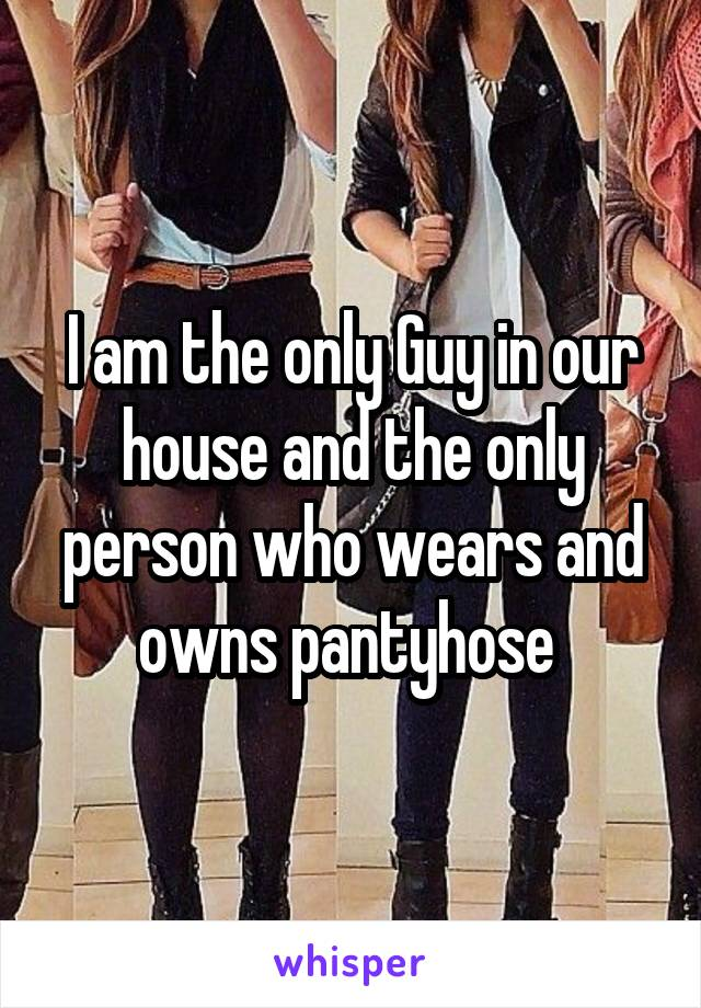 I am the only Guy in our house and the only person who wears and owns pantyhose