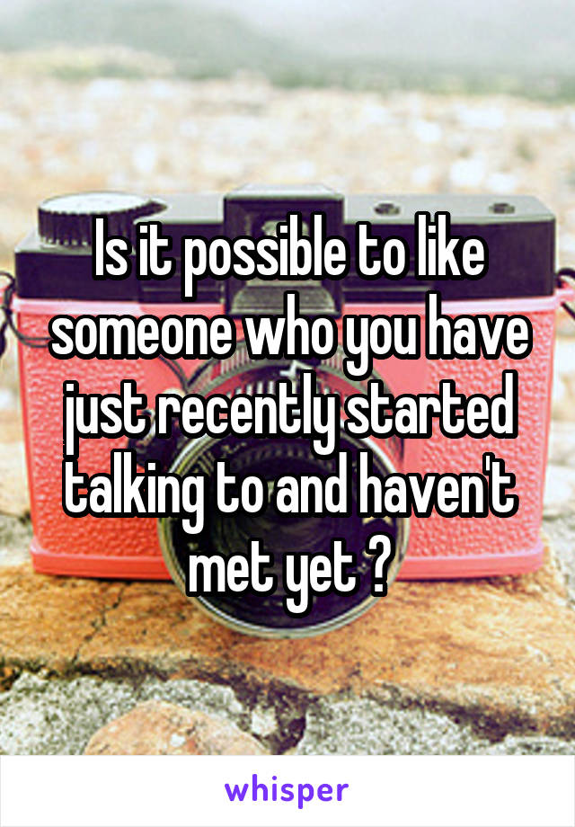 Is it possible to like someone who you have just recently started talking to and haven't met yet ?