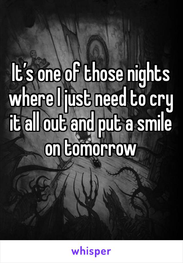 It's one of those nights where I just need to cry it all out and put a smile on tomorrow