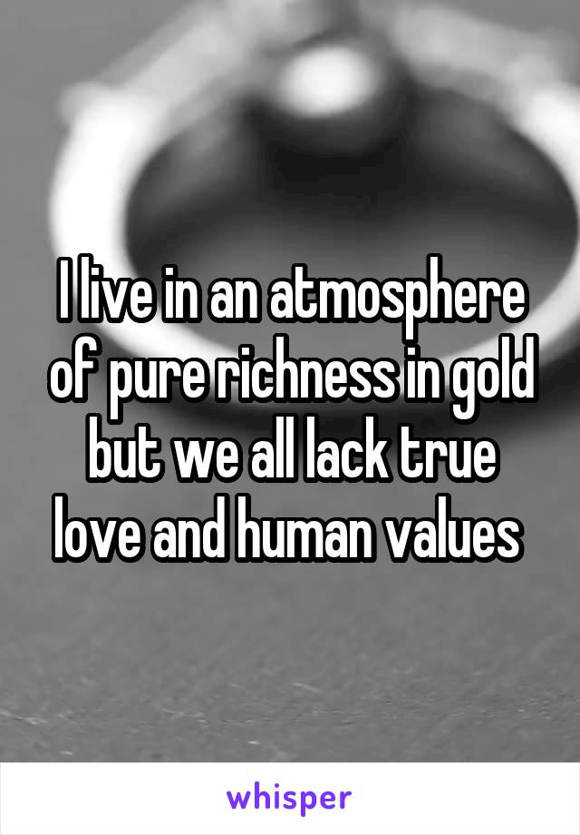 I live in an atmosphere of pure richness in gold but we all lack true love and human values