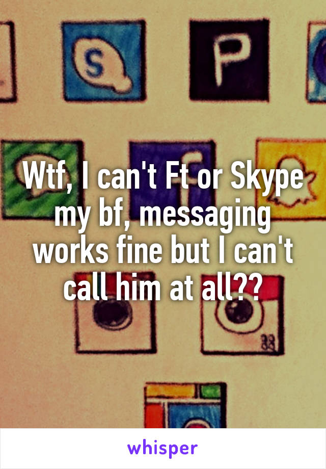 Wtf, I can't Ft or Skype my bf, messaging works fine but I can't call him at all??