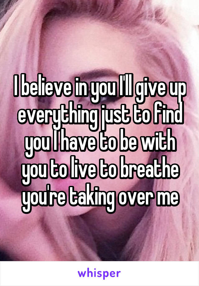 I believe in you I'll give up everything just to find you I have to be with you to live to breathe you're taking over me