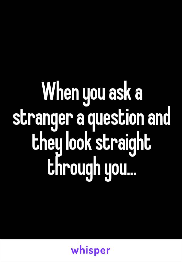 When you ask a stranger a question and they look straight through you...