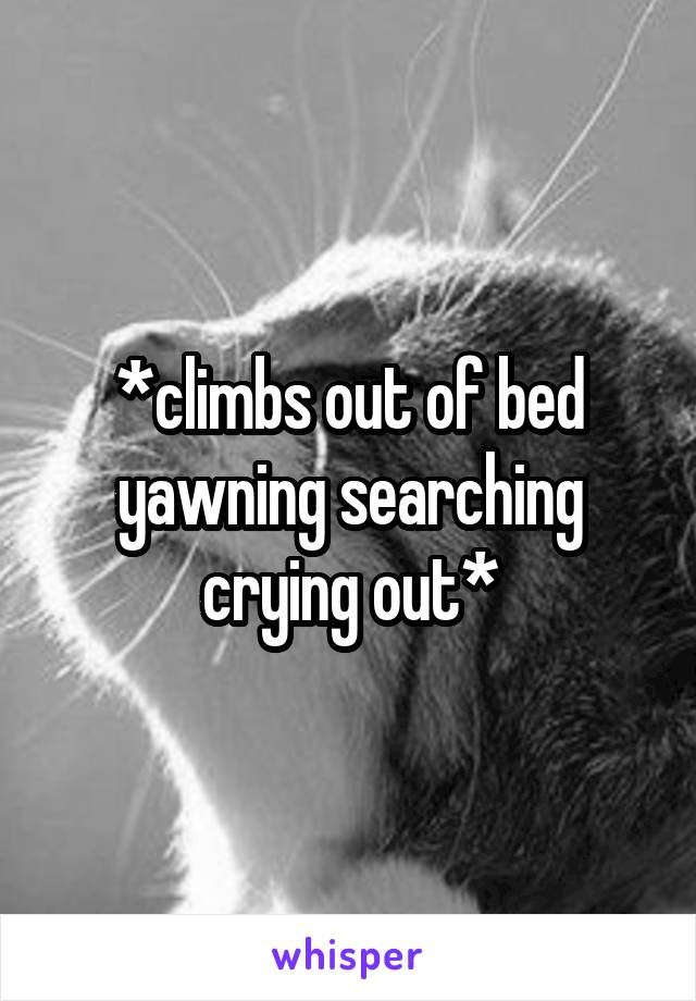 *climbs out of bed yawning searching crying out*