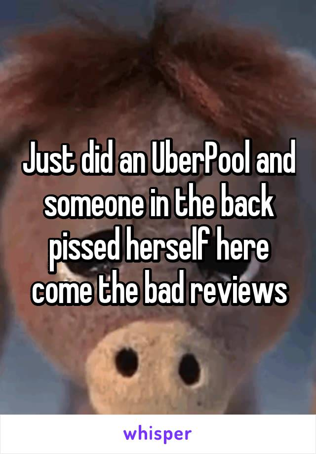 Just did an UberPool and someone in the back pissed herself here come the bad reviews