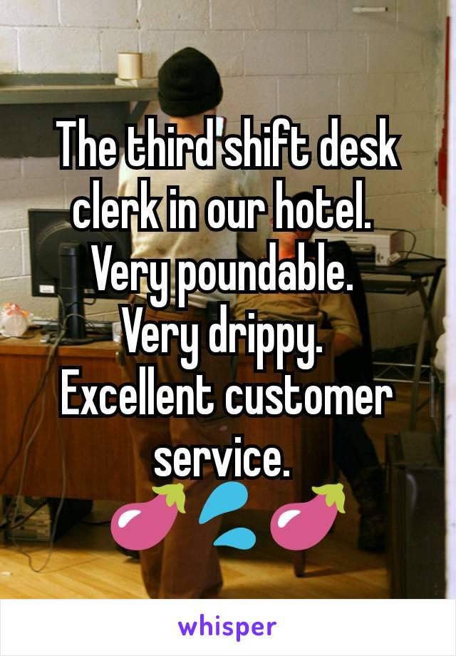 The third shift desk clerk in our hotel.  Very poundable.  Very drippy.  Excellent customer service.  🍆💦🍆