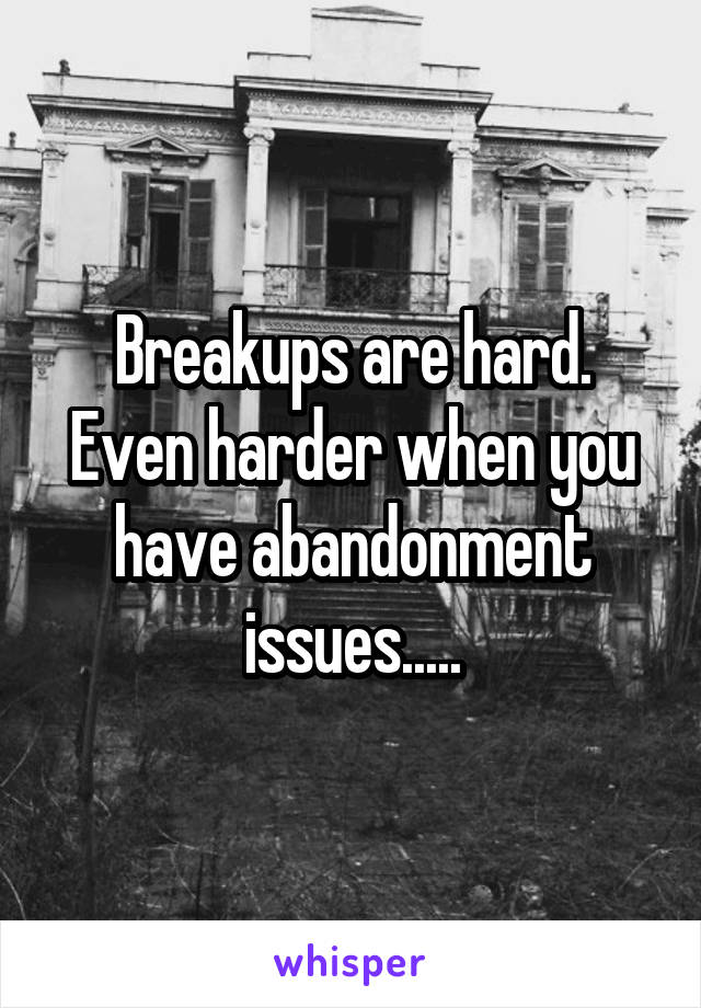 Breakups are hard. Even harder when you have abandonment issues.....