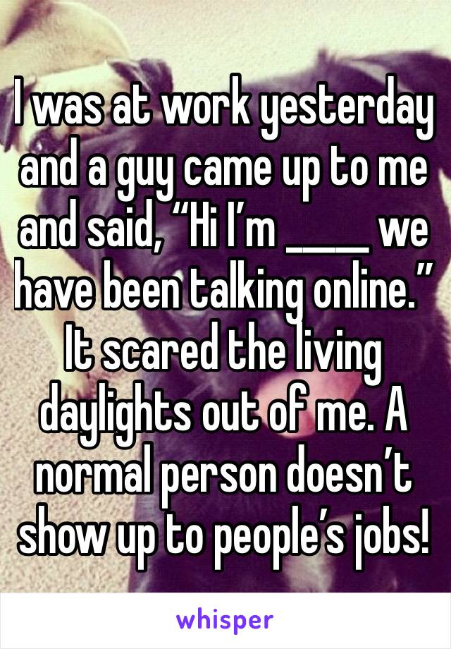 """I was at work yesterday and a guy came up to me and said, """"Hi I'm _____ we have been talking online."""" It scared the living daylights out of me. A normal person doesn't show up to people's jobs!"""