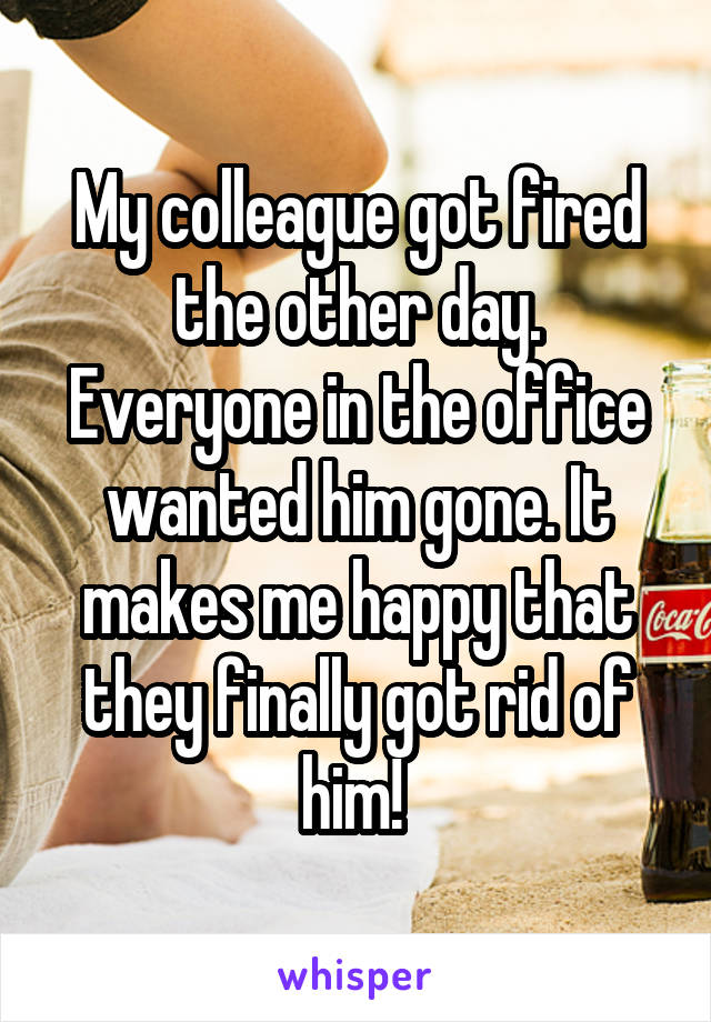 My colleague got fired the other day. Everyone in the office wanted him gone. It makes me happy that they finally got rid of him!