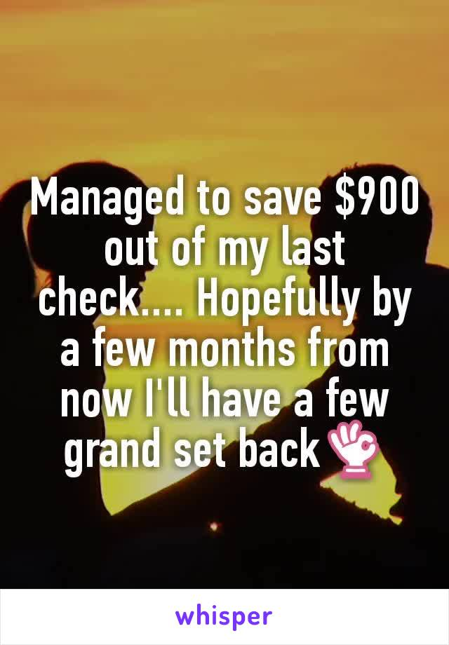 Managed to save $900 out of my last check.... Hopefully by a few months from now I'll have a few grand set back👌