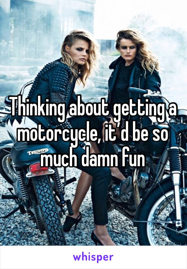 Thinking about getting a motorcycle, it'd be so much damn fun