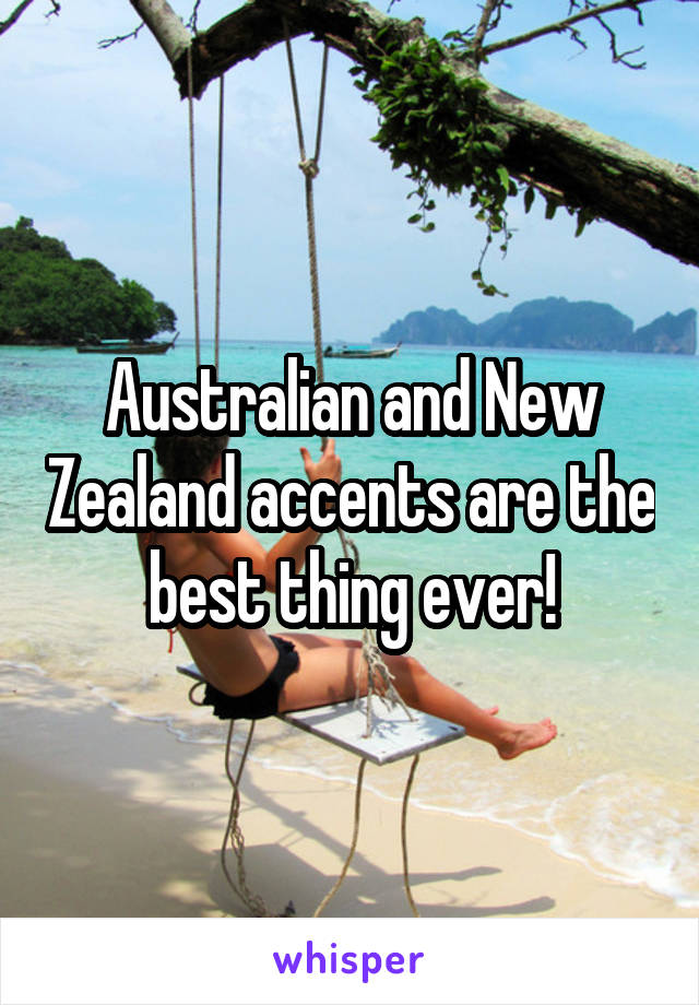 Australian and New Zealand accents are the best thing ever!