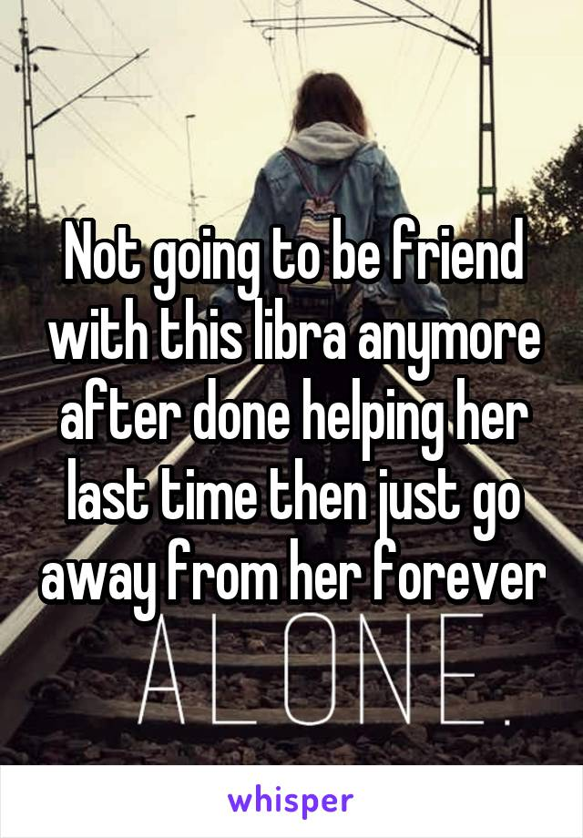 Not going to be friend with this libra anymore after done helping her last time then just go away from her forever