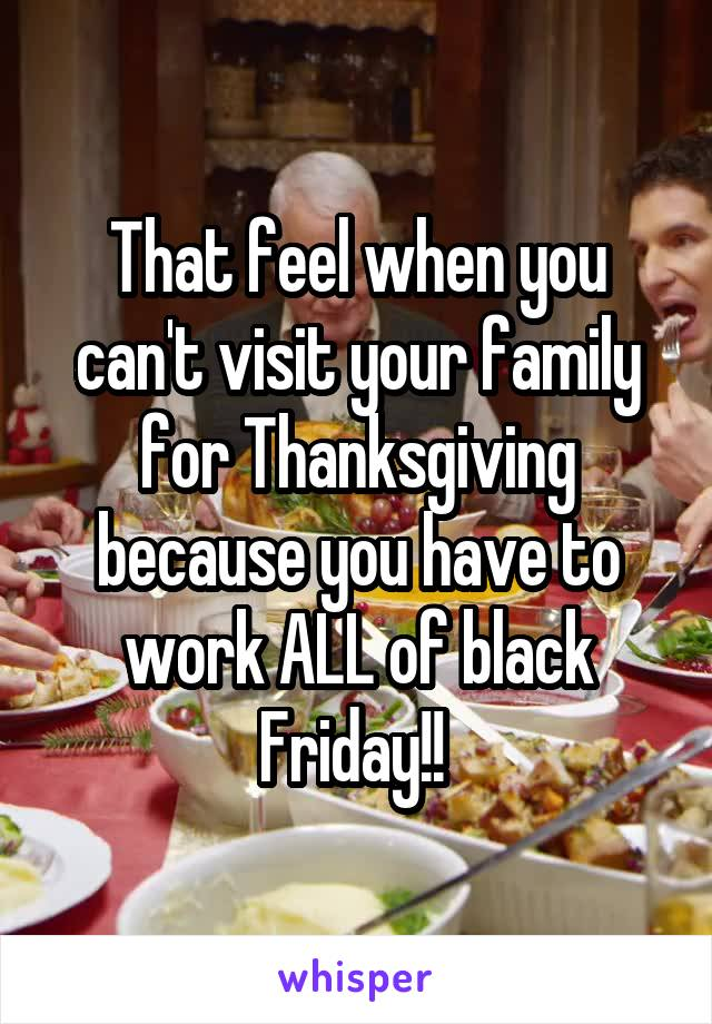 That feel when you can't visit your family for Thanksgiving because you have to work ALL of black Friday!!