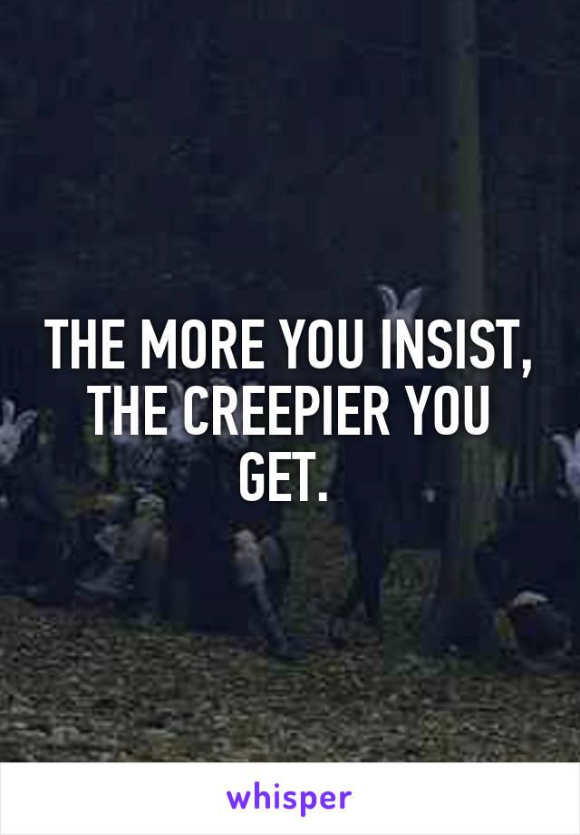 THE MORE YOU INSIST, THE CREEPIER YOU GET.