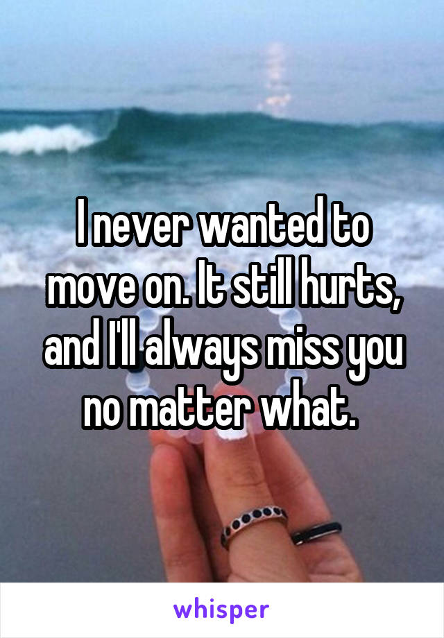 I never wanted to move on. It still hurts, and I'll always miss you no matter what.