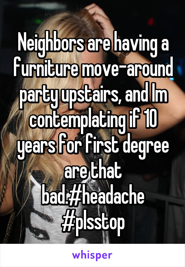 Neighbors are having a furniture move-around party upstairs, and Im contemplating if 10 years for first degree are that bad.#headache #plsstop