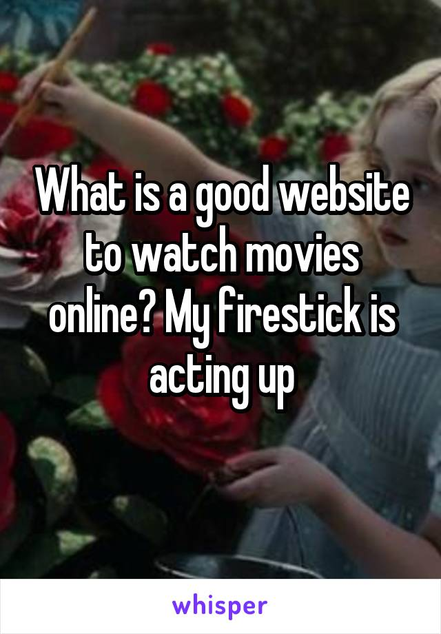 What is a good website to watch movies online? My firestick is acting up