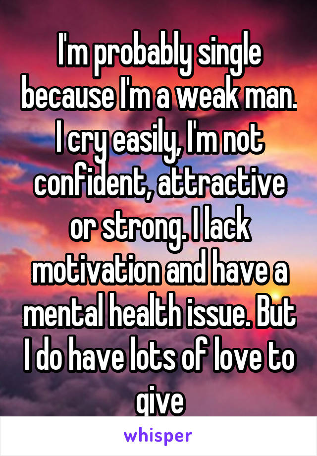 I'm probably single because I'm a weak man. I cry easily, I'm not confident, attractive or strong. I lack motivation and have a mental health issue. But I do have lots of love to give