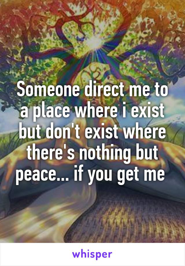Someone direct me to a place where i exist but don't exist where there's nothing but peace... if you get me