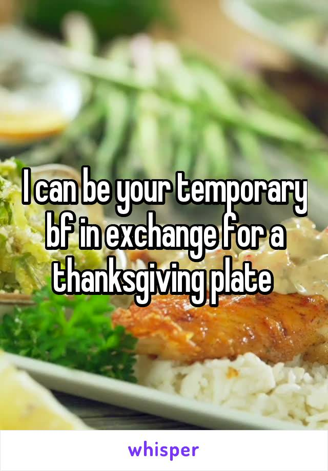 I can be your temporary bf in exchange for a thanksgiving plate