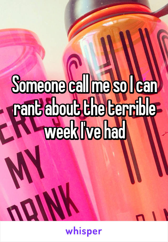 Someone call me so I can rant about the terrible week I've had