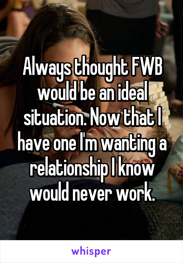 Always thought FWB would be an ideal situation. Now that I have one I'm wanting a relationship I know would never work.