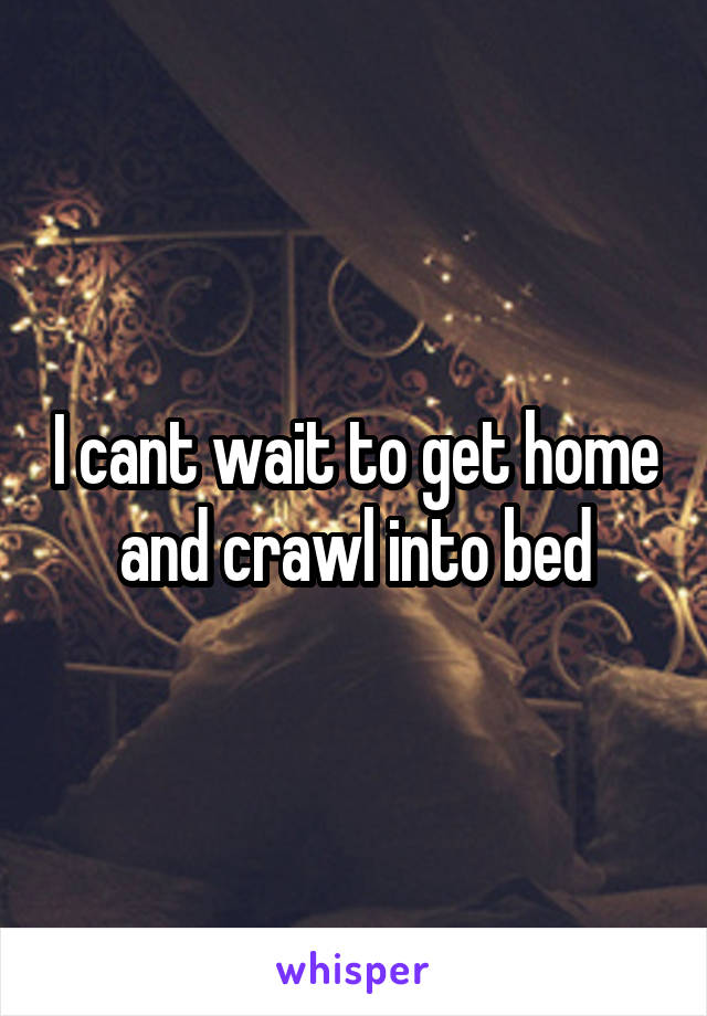 I cant wait to get home and crawl into bed