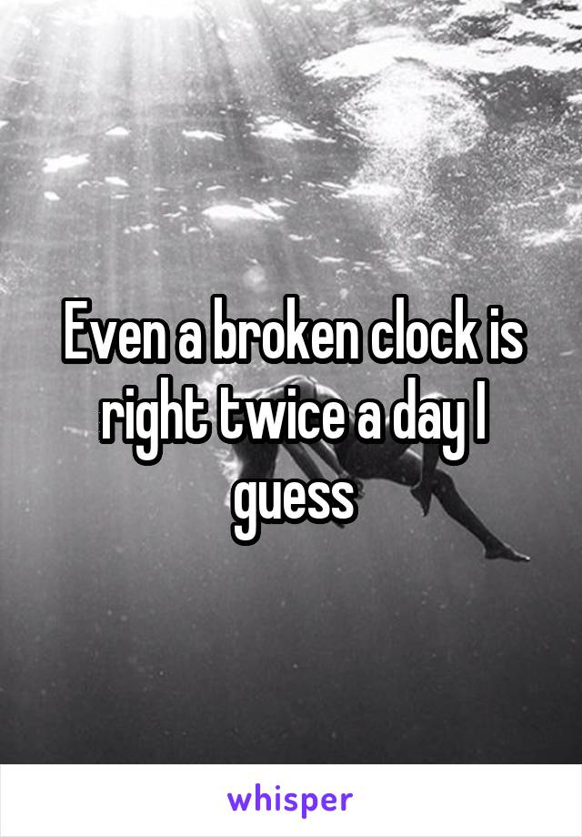 Even a broken clock is right twice a day I guess