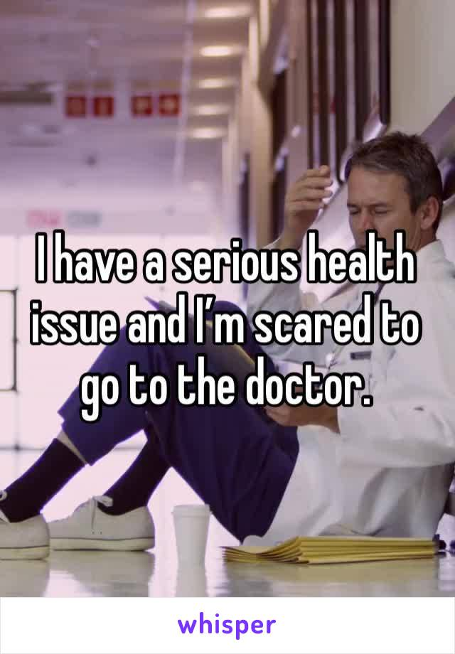 I have a serious health issue and I'm scared to go to the doctor.