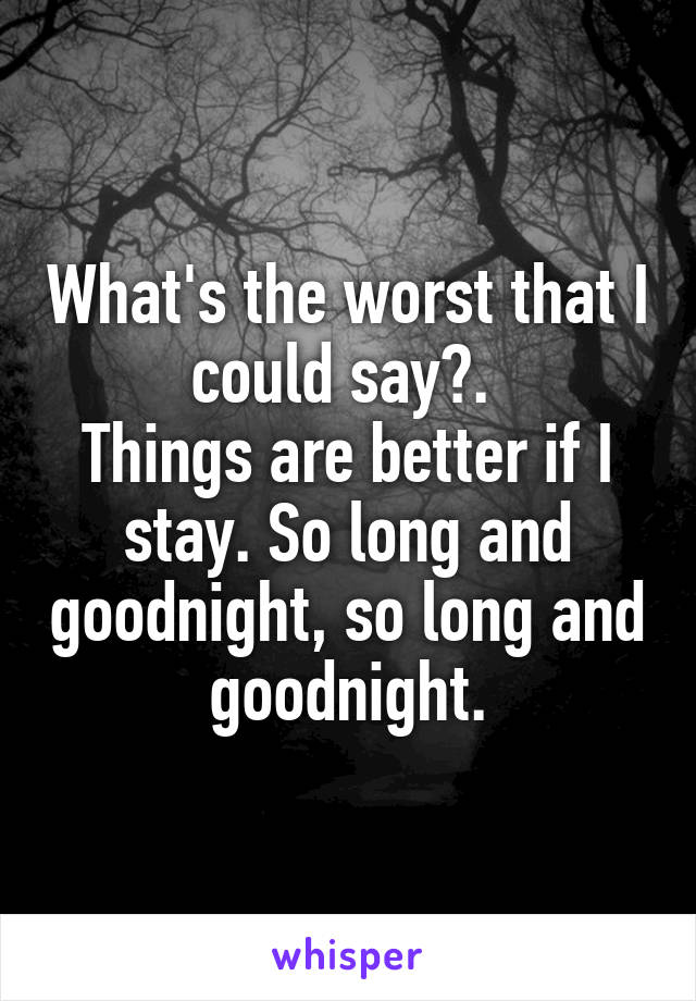 What's the worst that I could say?.  Things are better if I stay. So long and goodnight, so long and goodnight.