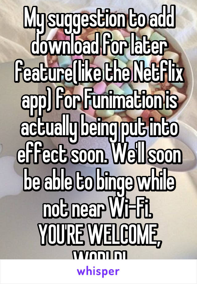 My suggestion to add download for later feature(like the Netflix app) for Funimation is actually being put into effect soon. We'll soon be able to binge while not near Wi-Fi.  YOU'RE WELCOME, WORLD!