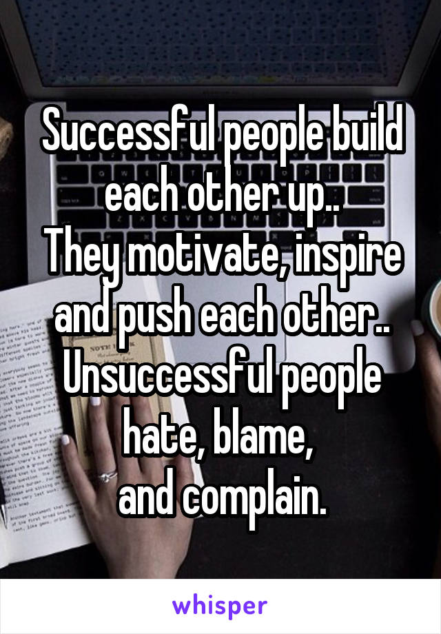 Successful people build each other up.. They motivate, inspire and push each other.. Unsuccessful people hate, blame,  and complain.