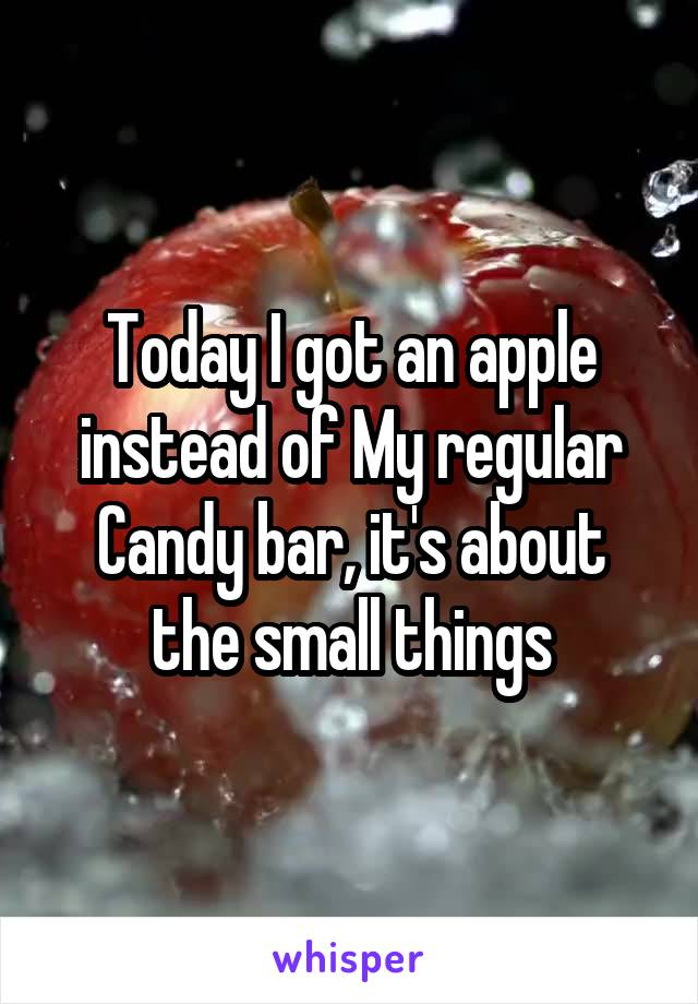 Today I got an apple instead of My regular Candy bar, it's about the small things