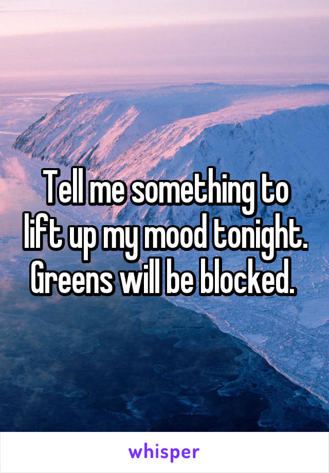 Tell me something to lift up my mood tonight. Greens will be blocked.