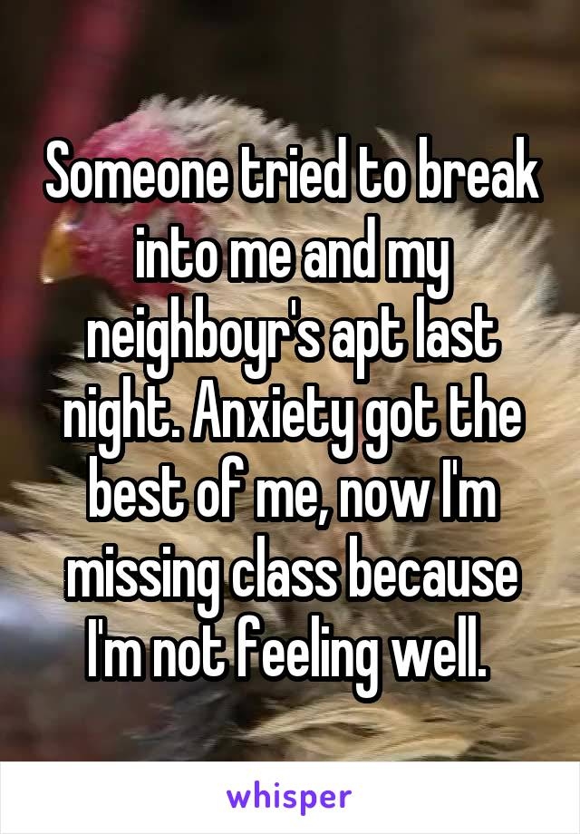 Someone tried to break into me and my neighboyr's apt last night. Anxiety got the best of me, now I'm missing class because I'm not feeling well.