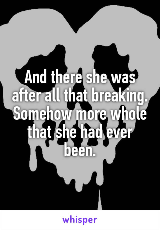 And there she was after all that breaking. Somehow more whole that she had ever been.