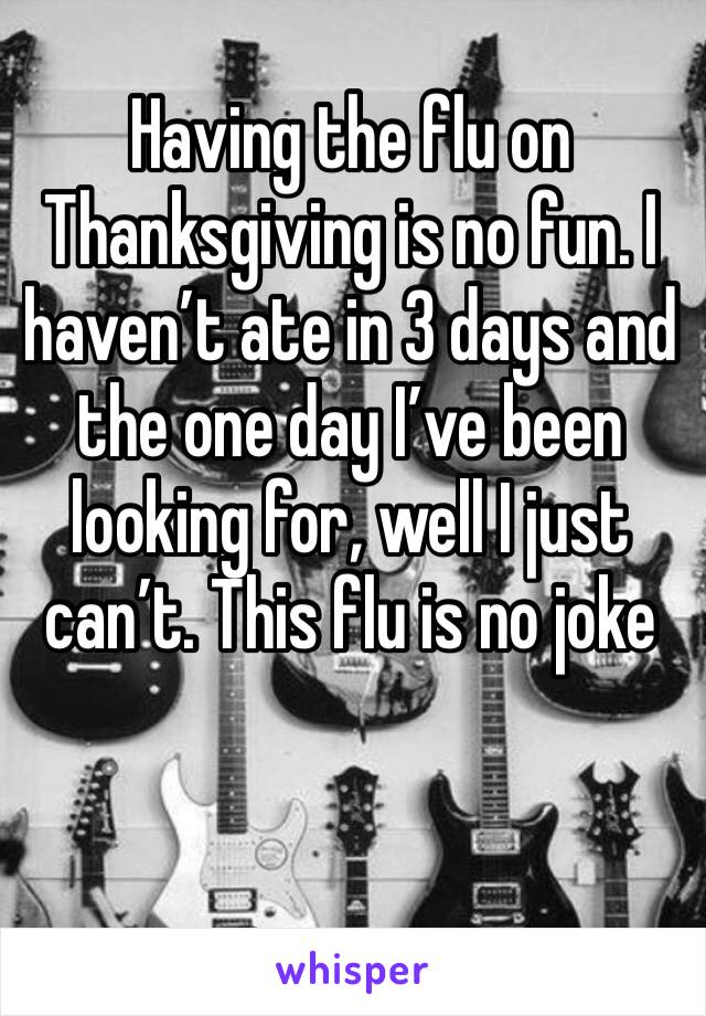 Having the flu on Thanksgiving is no fun. I haven't ate in 3 days and the one day I've been looking for, well I just can't. This flu is no joke