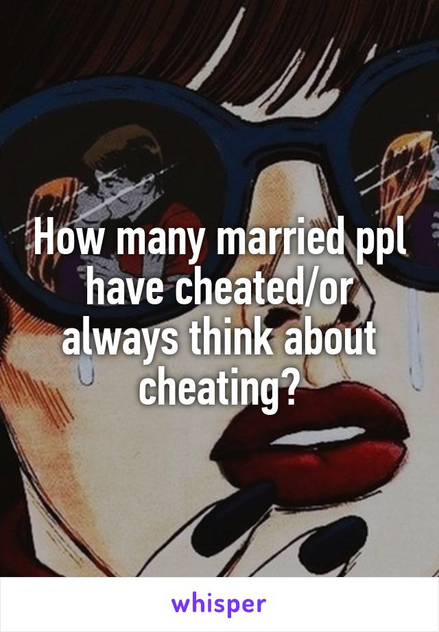 How many married ppl have cheated/or always think about cheating?