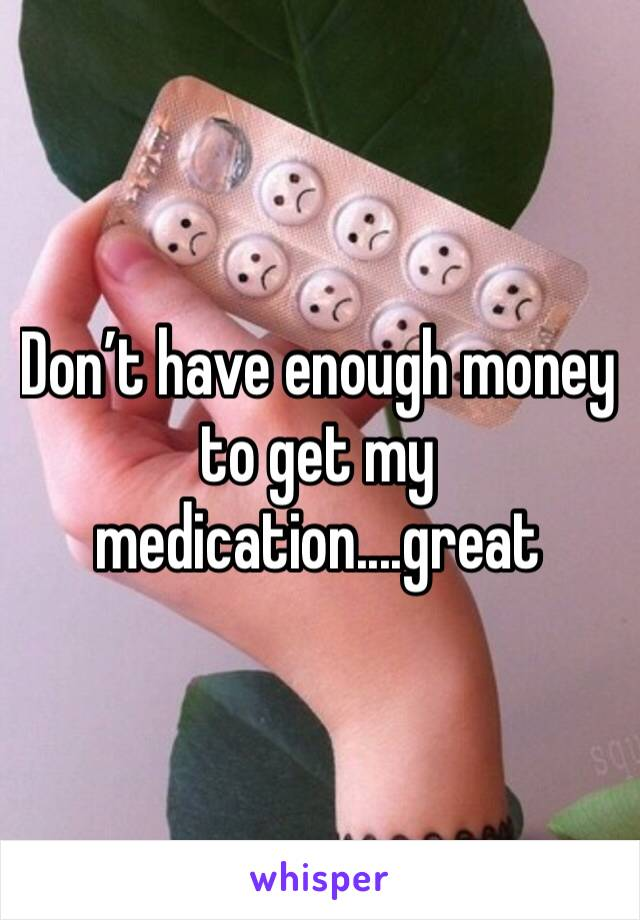Don't have enough money to get my medication....great