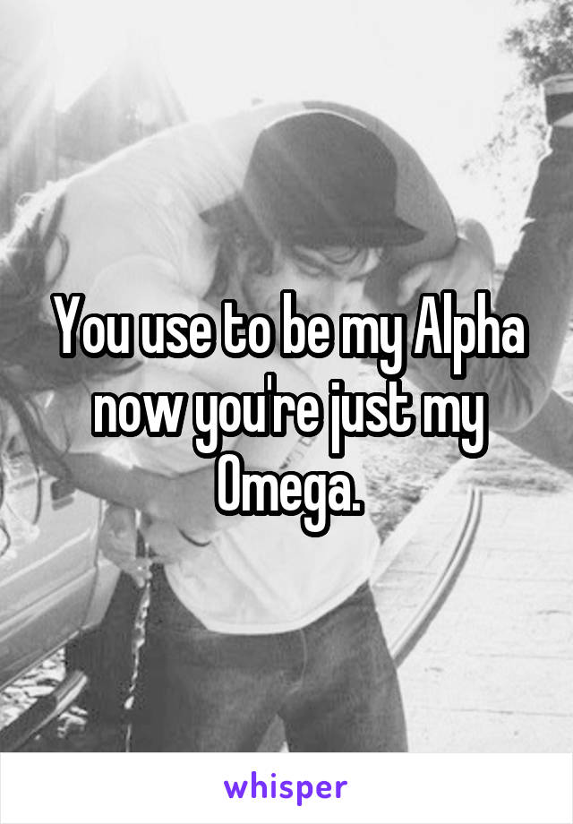 You use to be my Alpha now you're just my Omega.