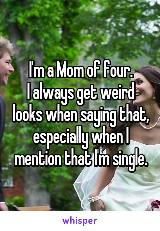 I'm a Mom of four. I always get weird looks when saying that, especially when I mention that I'm single.