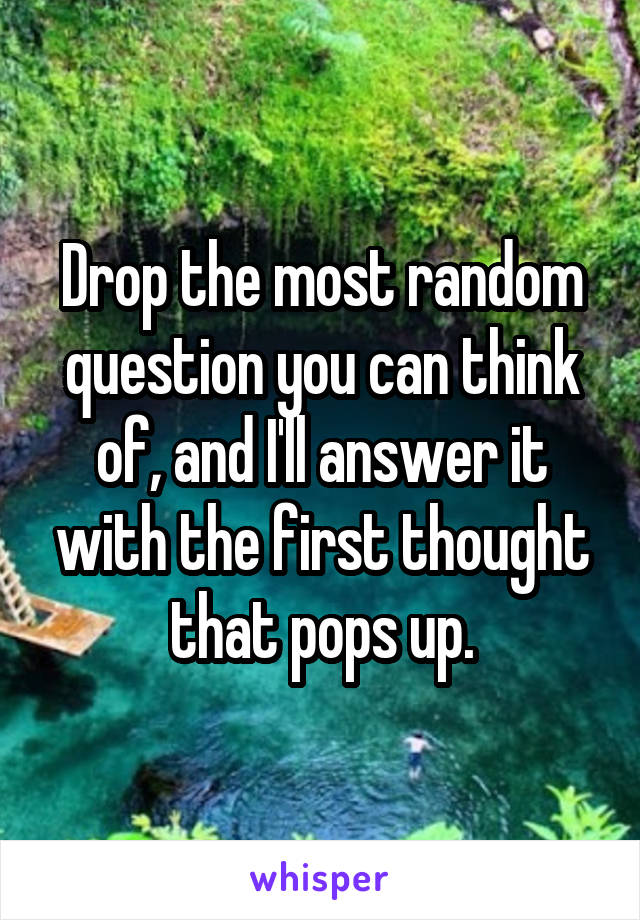 Drop the most random question you can think of, and I'll answer it with the first thought that pops up.