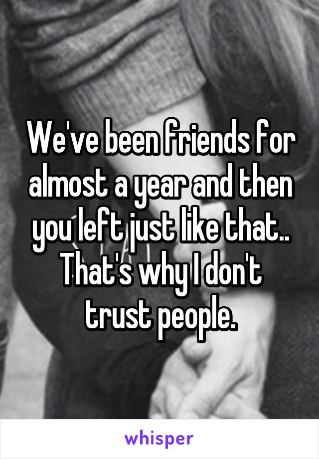 We've been friends for almost a year and then you left just like that.. That's why I don't trust people.