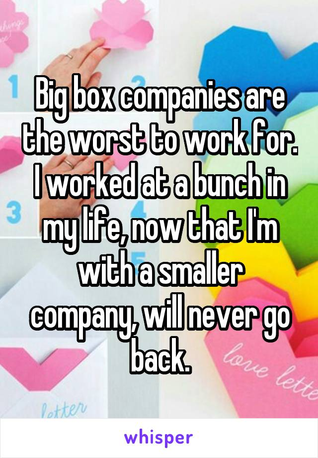 Big box companies are the worst to work for. I worked at a bunch in my life, now that I'm with a smaller company, will never go back.