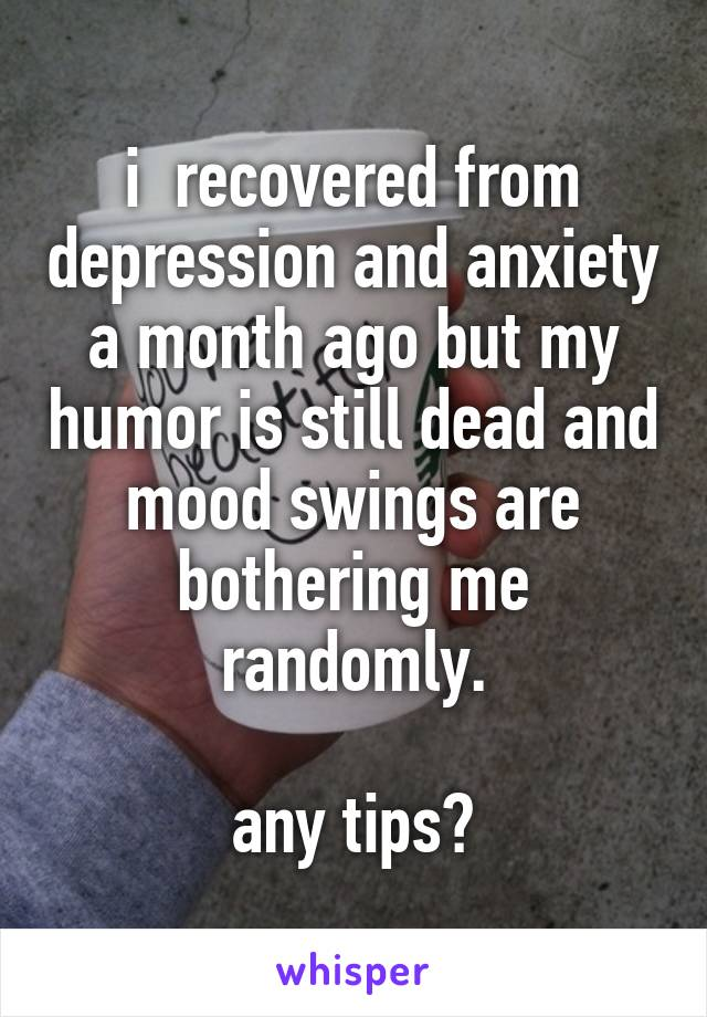 i  recovered from depression and anxiety a month ago but my humor is still dead and mood swings are bothering me randomly.  any tips?