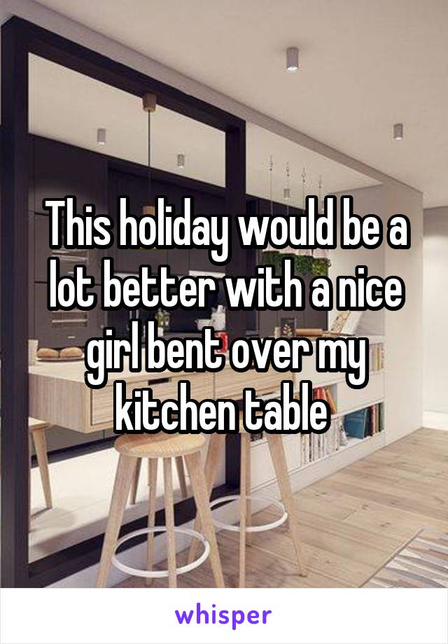This holiday would be a lot better with a nice girl bent over my kitchen table